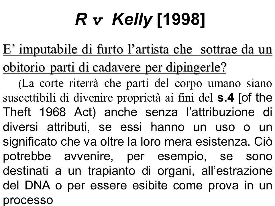 R v Kelly [1998] E' imputabile di furto l'artista che sottrae da un obitorio parti di cadavere per dipingerle